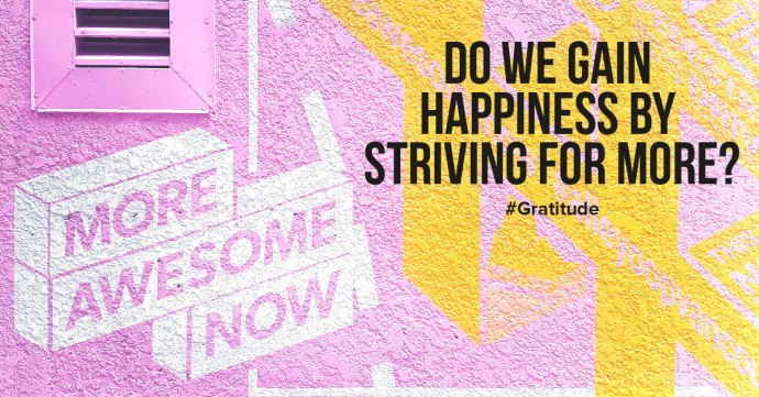 Do we gain happiness by striving for more, better, and more beautiful?